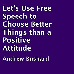 Let's Use Free Speech to Choose Better Things than a Positive Attitude Audiobook