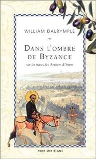 Dans l'ombre de Byzance : sur les traces des chrétiens d'Orient, Dalrymple, William