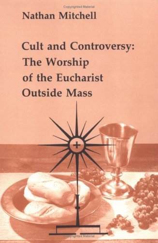 Cult and Controversy: The Worship of the Eucharist Outside Mass (Studies in the Reformed Rites of the Catholic Church, Vol 4), NATHAN MITCHELL
