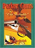 Parker Guns The Old Reliable: A Concise History of the Famous American Shotgun Manufacturing Company