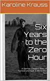 img - for Six Years to the Zero Hour: A German Couple's Story of Survival and Guilt in World War Two book / textbook / text book