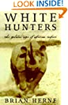 White Hunters: The Golden Age Of Afri...
