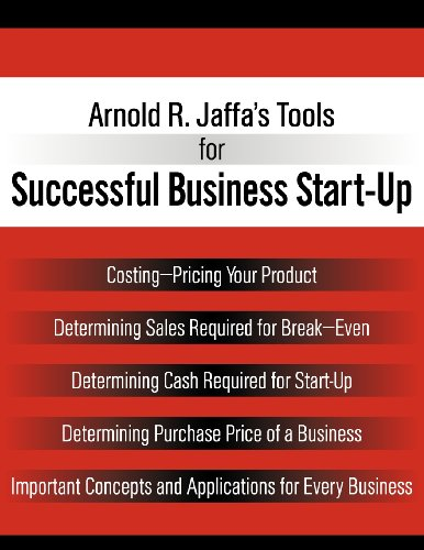 Arnold R. Jaffa's Tools for Successful Business Start-Up: Costing-Pricing Your Product, Determining Sales Required for Break-Even, Determining Cash. Important Concepts and Applications for Ev