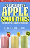 50 Recipes For Apple Smoothies - Fruit Smoothies and Green Smoothies (The Ultimate Apple Desserts Cookbook - The Delicious Apple Desserts and Apple Recipes Collection 9)