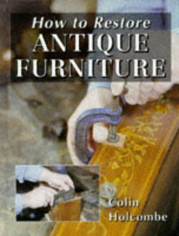 How to Restore Antique Furniture (Manual of Techniques)