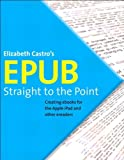 EPUB Straight to the Point: Creating ebooks for the Apple iPad and other ereaders, ePub (One-Off)
