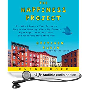 The Happiness Project: Or, Why I Spent a Year Trying to Sing in the Morning, Clean My Closets, Fight Right, Read Aristotle, and Generally Have More Fun (Unabridged)