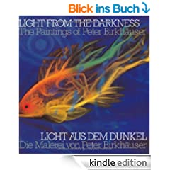 Light From the Darkness / Licht aus dem Dunkel: The Paintings of Peter Birkh�user / Die Malerei von Peter Birkh�user: The Paintings of Peter Birkhauser