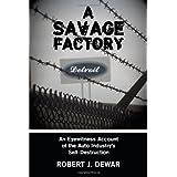 A Savage Factory: An Eyewitness Account of the Auto Industry's Self-Destructionby Robert J. Dewar