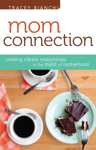 Mom Connection: Creating Vibrant Relationships in the Midst of Motherhood, Tracey Bianchi
