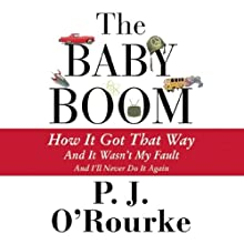 The Baby Boom: How It Got That Way, and It Wasn't My Fault, and I'll Never Do It Again (       UNABRIDGED) by P. J. O'Rourke Narrated by Dick Hill