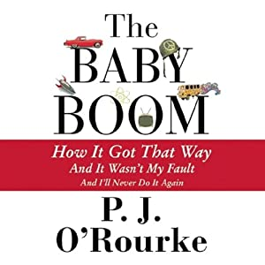 The Baby Boom: How It Got That Way, and It Wasn't My Fault, and I'll Never Do It Again | [P. J. O'Rourke]