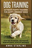 Dog Training: Ultimate Puppy Training for Happy, Obedient Dogs: Stop Bad Behaviors, use Positive Reinforcement, and Develop Obedience (23 Impressive ... Raising A Puppy, Potty Training)