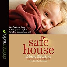 Safe House: How Emotional Safety Is the Key to Raising Kids Who Live, Love, and Lead Well (       UNABRIDGED) by Joshua Straub Narrated by Mike Chamberlain