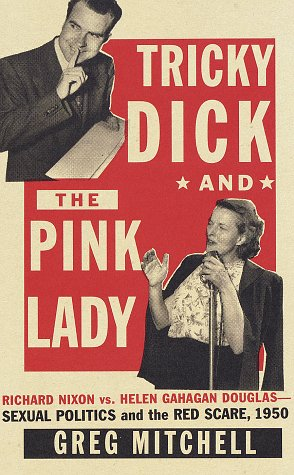 Tricky Dick and the Pink Lady : Richard Nixon vs Helen Gahagan Douglas-Sexual Politics and the Red Scare, 1950