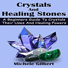 Crystals and Healing Stones: A Beginners Guide to Crystals, Their Uses, and Healing Powers (       UNABRIDGED) by Michele Gilbert Narrated by Chris Poirier