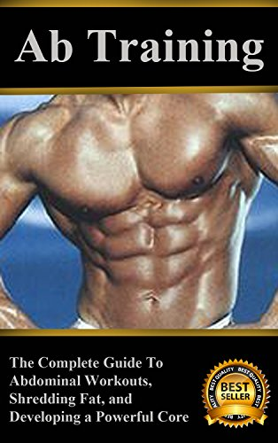 Ab Training: The Complete Guide to Abdominal Workouts, Shredding Fat, and Developing a Powerful Core