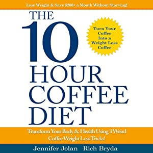 The 10-Hour Coffee Diet: Transform Your Body & Health Using 3 Weird Coffee Weight Loss Tricks! | [Jennifer Jolan, Rich Bryda]
