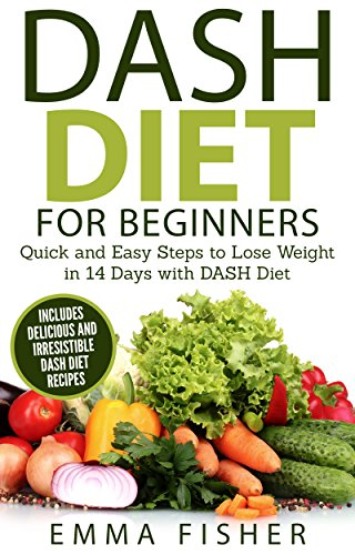 DASH Diet: The DASH Diet for Beginners - Quick and Easy Steps to Lose Weight in 14 Days with DASH Diet (Low Fat, Low Blood Pressure, Prevent Diabetes, Low Cholesterol, Fat Loss, Weight Loss Diets) by Emma S Fisher