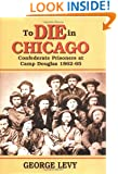 To Die in Chicago: Confederate Prisoners at Camp Douglas, 1862-65