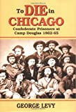 To Die in Chicago: Confederate Prisoners at Camp Douglas 1862-65