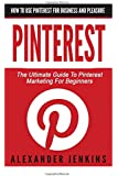 Pinterest: How To Use Pinterest For Business And Pleasure - The Ultimate Guide To Pinterest Marketing For Beginners (Pinterest Marketing, Pinterest for Business, Social Media Marketing)