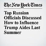 Top Russian Officials Discussed How to Influence Trump Aides Last Summer   Matthew Rosenberg,Adam Goldman,Matt Apuzzo