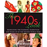 The 1940s Look: Recreating the Fashions, Hairstyles and Make-up of the Second World Warby Mike Brown