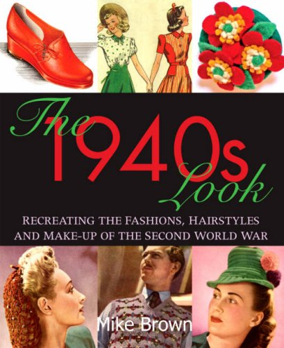 The 1940s Look: Recreating the Fashions, Hairstyles and Make-up of the