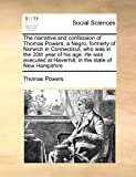 The narrative and confession of Thomas Powers, a Negro, formerly of Norwich in Connecticut, who was in the 20th year of his age. He was executed at Haverhill, in the state of New Hampshire (1171427565) by Powers, Thomas