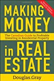 Douglas Gray Making Money in Real Estate: The Essential Canadian Guide to Investing in Residential Property