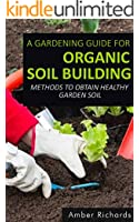 A Gardening Guide For Organic Soil Building: Methods to Obtain Healthy Garden Soil (English Edition)
