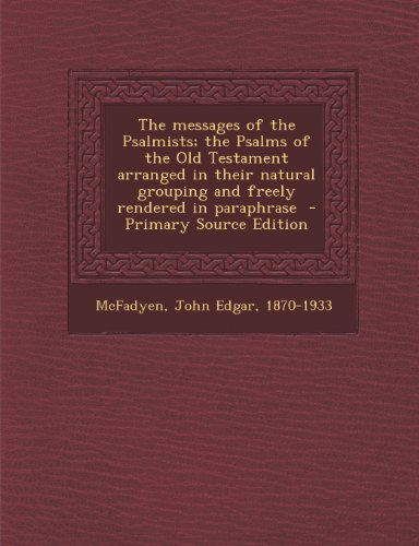 The messages of the Psalmists; the Psalms of the Old Testament arranged in their natural grouping and freely rendered in paraphrase