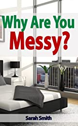 Why Are You Messy? : A 15-Minute Guide on decluttering and organizing your home and personal life