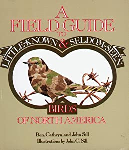 A Field Guide to Little-Known and Seldom-Seen Birds of North America Ben Sill, Cathryn P. Sill and John Sill