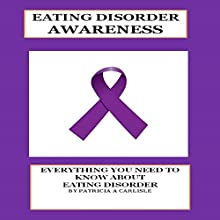 Eating Disorder Awareness: Everything You Need to Know About Eating Disorders Audiobook by Patricia A. Carlisle Narrated by Pete Beretta