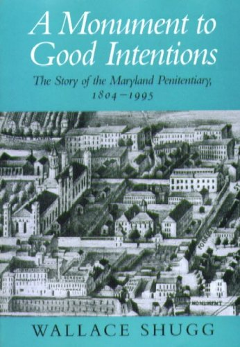 A Monument to Good Intentions: The Story of the Maryland Penitentiary 1804 - 1995