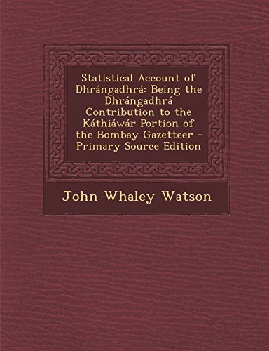Statistical Account of Dhrangadhra: Being the Dhrangadhra Contribution to the Kathiawar Portion of the Bombay Gazetteer - Primary Source Edition