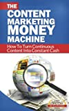 Content Marketing Money Machine - How To Turn Continuous Content Into Constant Cash