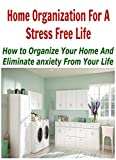 Home Organization for a Stress Free Life:  How to Organize your Home and Eliminate Anxiety from Your Life: (DIY Household Hacks - Home Improvement - Stress Management)