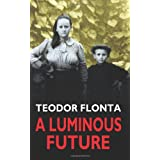 A Luminous Future: Growing up in Transylvania in the Shadow of Communism ~ Teodor Flonta