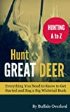 Hunt Great Deer: Everything You Need to Know to Get Started and Bag a Big Whitetail Buck