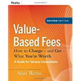 Value-Based Fees: How to Charge - and Get - What You're Worth ~ Alan Weiss