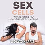 Sex Cells: 7 Keys to Fulfilling Your Husband's Most Intimate Needs | L. David Harris