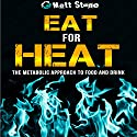 Eat for Heat: The Metabolic Approach to Food and Drink (       UNABRIDGED) by Matt Stone Narrated by Matt Stone