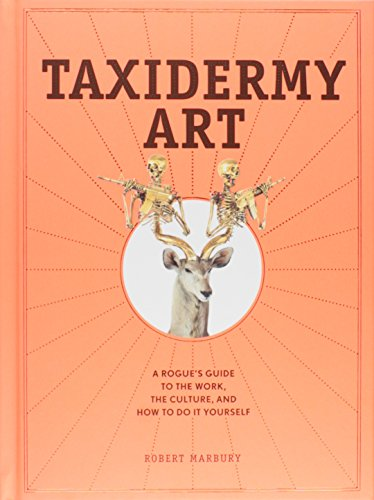 Taxidermy Art: A Rogue's Guide to the Work, the Culture, and How to Do It Yourself PDF