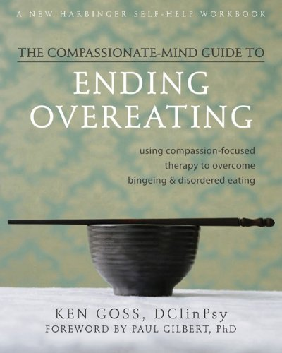 The Compassionate-Mind Guide to Ending Overeating: Using Compassion-Focused Therapy to Overcome Bingeing and Disordered