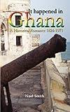 It Happened in Ghana. A Historical Romance 1824-1971 (Noel Smith)