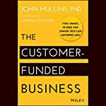 The Customer-Funded Business: Start, Finance, or Grow Your Company with Your Customers' Cash | John Mullins, PhD