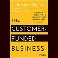 The Customer-Funded Business: Start, Finance, or Grow Your Company with Your Customers' Cash Audiobook by John Mullins, PhD Narrated by James Conlan